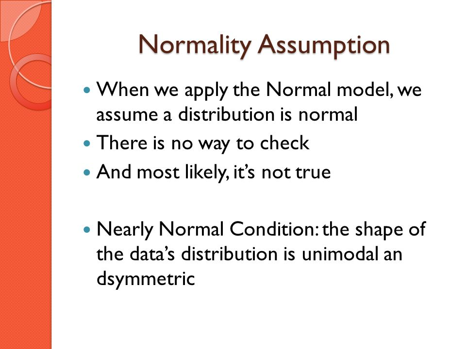 Normality Assumption When we apply the Normal model, we assume a distribution is normal. There is no way to check.