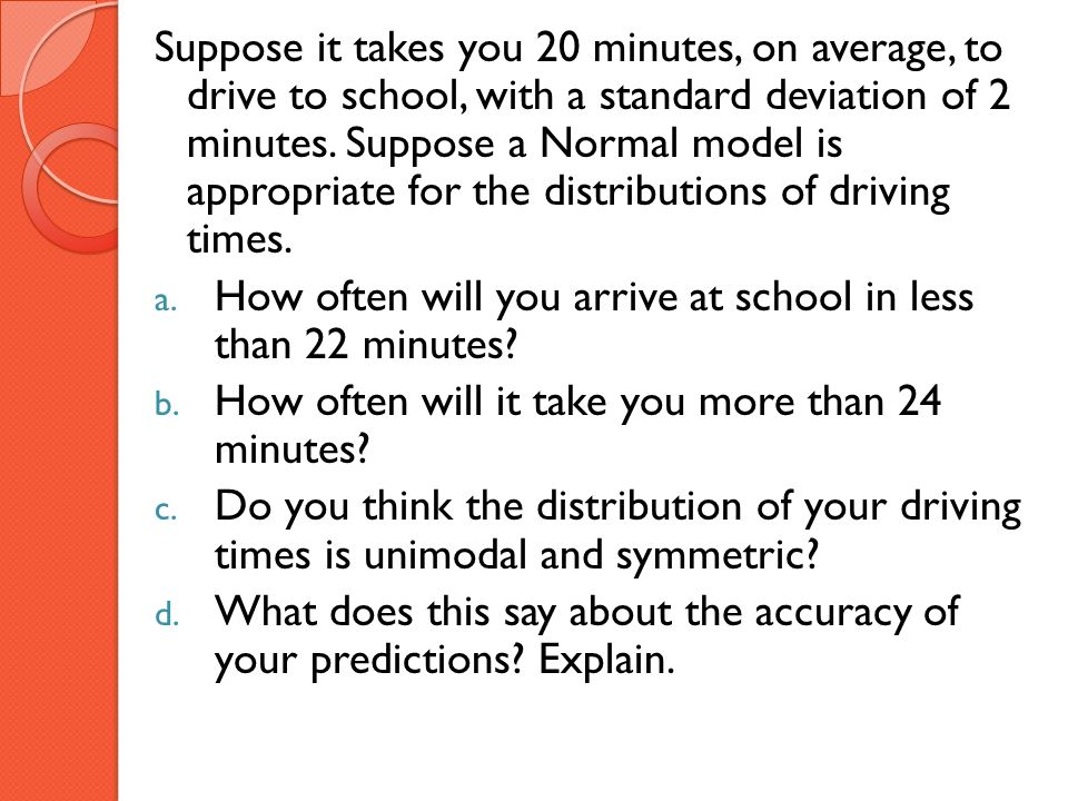 Suppose it takes you 20 minutes, on average, to drive to school, with a standard deviation of 2 minutes. Suppose a Normal model is appropriate for the distributions of driving times.