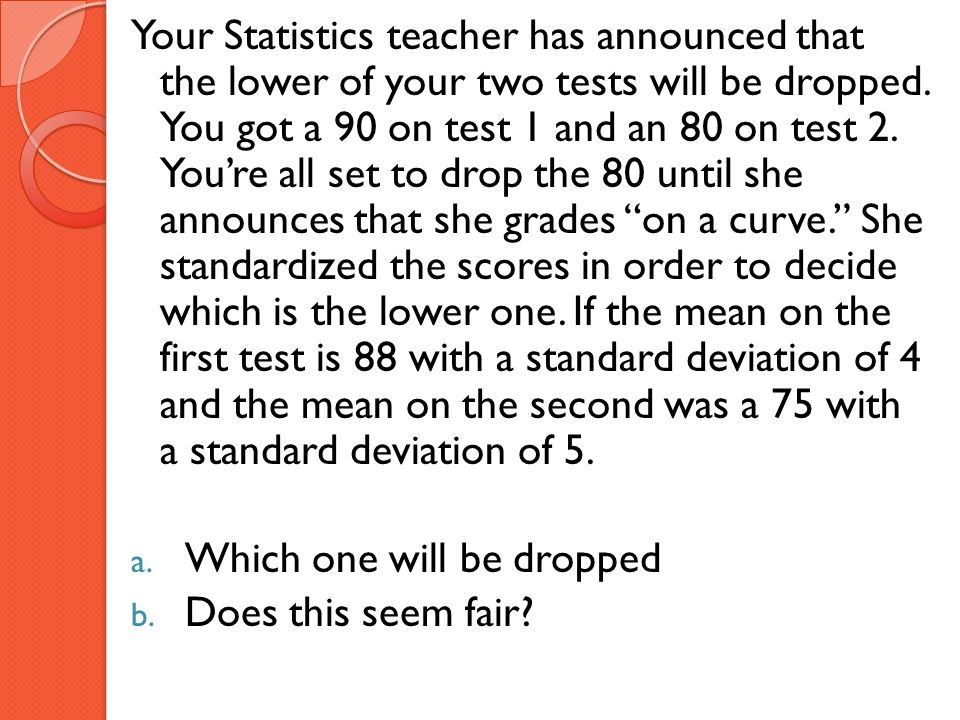 Your Statistics teacher has announced that the lower of your two tests will be dropped. You got a 90 on test 1 and an 80 on test 2. You're all set to drop the 80 until she announces that she grades on a curve. She standardized the scores in order to decide which is the lower one. If the mean on the first test is 88 with a standard deviation of 4 and the mean on the second was a 75 with a standard deviation of 5.