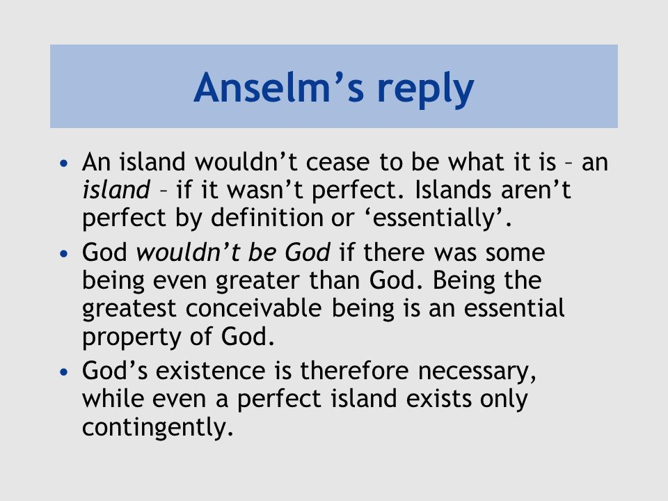 Anselm's reply An island wouldn't cease to be what it is – an island – if it wasn't perfect. Islands aren't perfect by definition or 'essentially'.