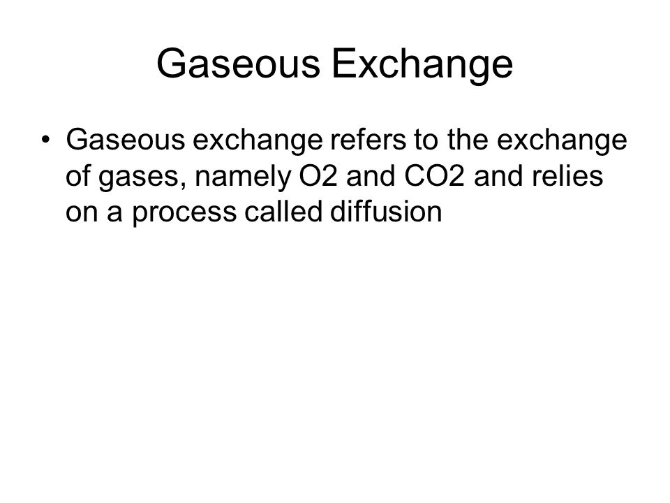 Gaseous Exchange Gaseous exchange refers to the exchange of gases, namely O2 and CO2 and relies on a process called diffusion.