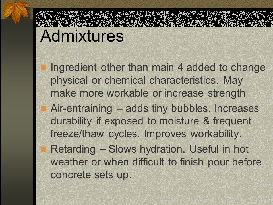 Admixtures Ingredient other than main 4 added to change physical or chemical characteristics. May make more workable or increase strength.