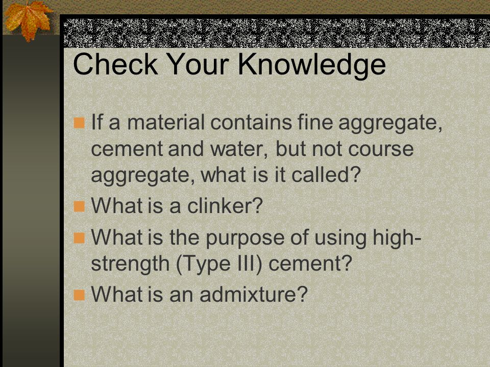 Check Your Knowledge If a material contains fine aggregate, cement and water, but not course aggregate, what is it called