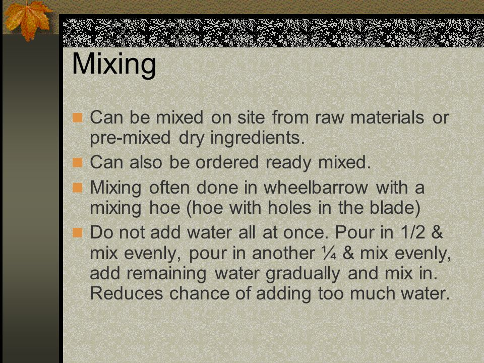 Mixing Can be mixed on site from raw materials or pre-mixed dry ingredients. Can also be ordered ready mixed.