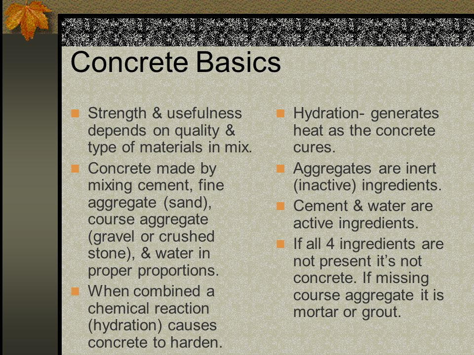 Concrete Basics Strength & usefulness depends on quality & type of materials in mix.
