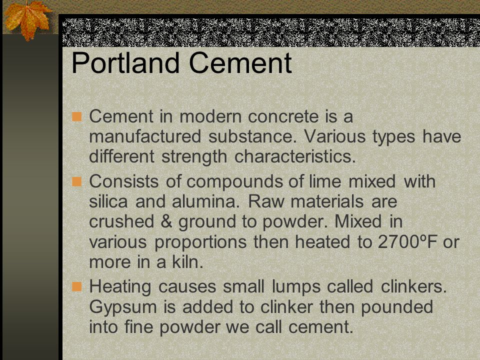Portland Cement Cement in modern concrete is a manufactured substance. Various types have different strength characteristics.