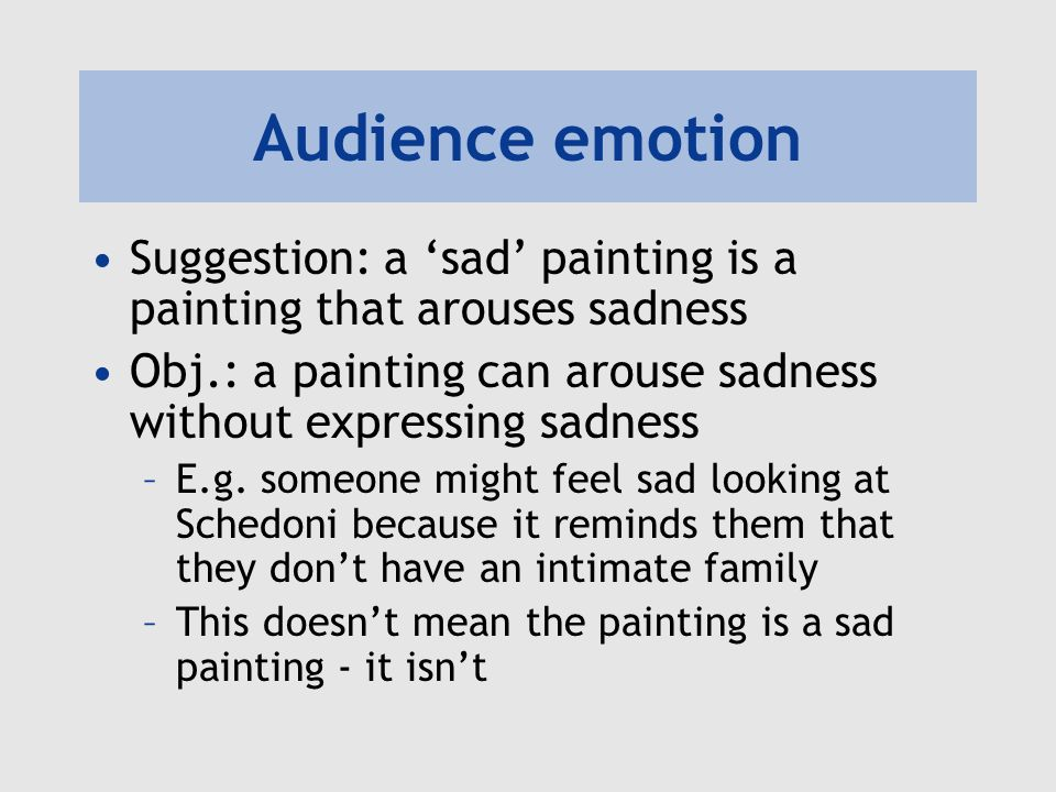 Audience emotion Suggestion: a 'sad' painting is a painting that arouses sadness. Obj.: a painting can arouse sadness without expressing sadness.