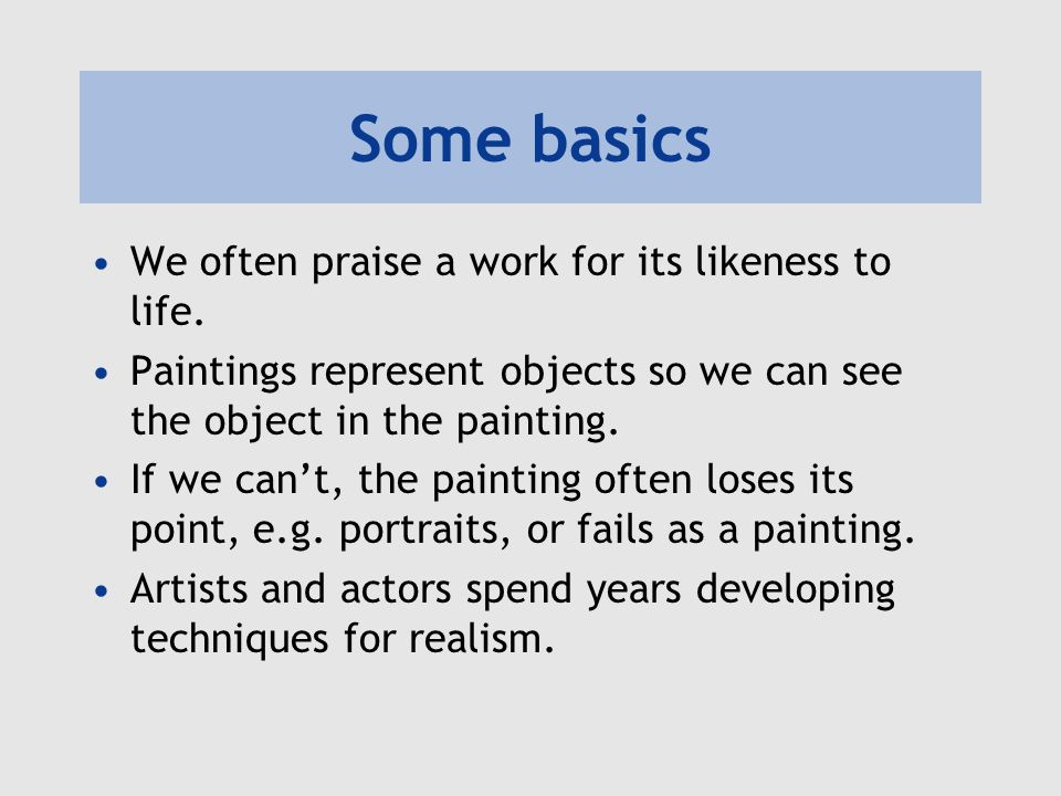 Some basics We often praise a work for its likeness to life.