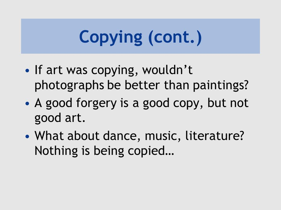 Copying (cont.) If art was copying, wouldn't photographs be better than paintings A good forgery is a good copy, but not good art.