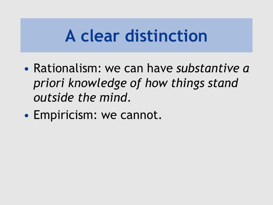 A clear distinction Rationalism: we can have substantive a priori knowledge of how things stand outside the mind.