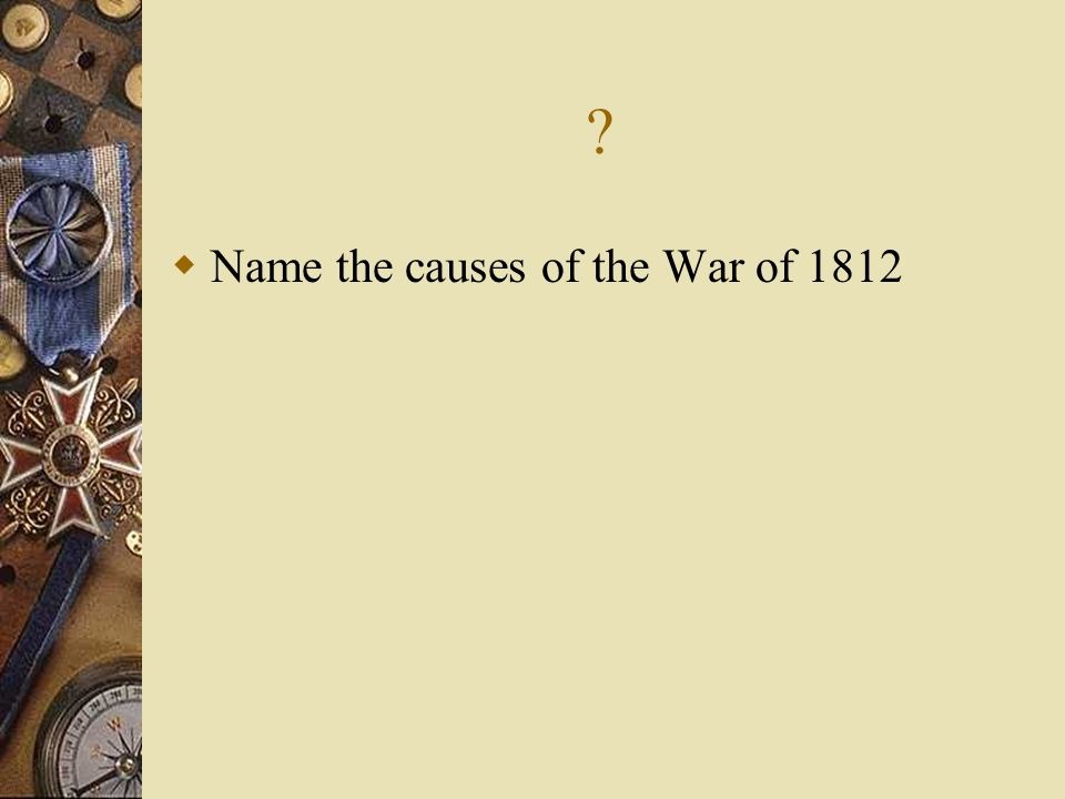 Name the causes of the War of 1812