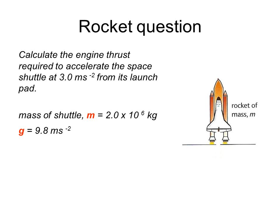Rocket question Calculate the engine thrust required to accelerate the space shuttle at 3.0 ms -2 from its launch pad.