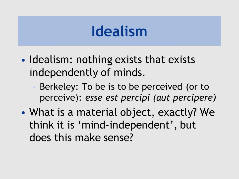 Idealism Idealism: nothing exists that exists independently of minds.