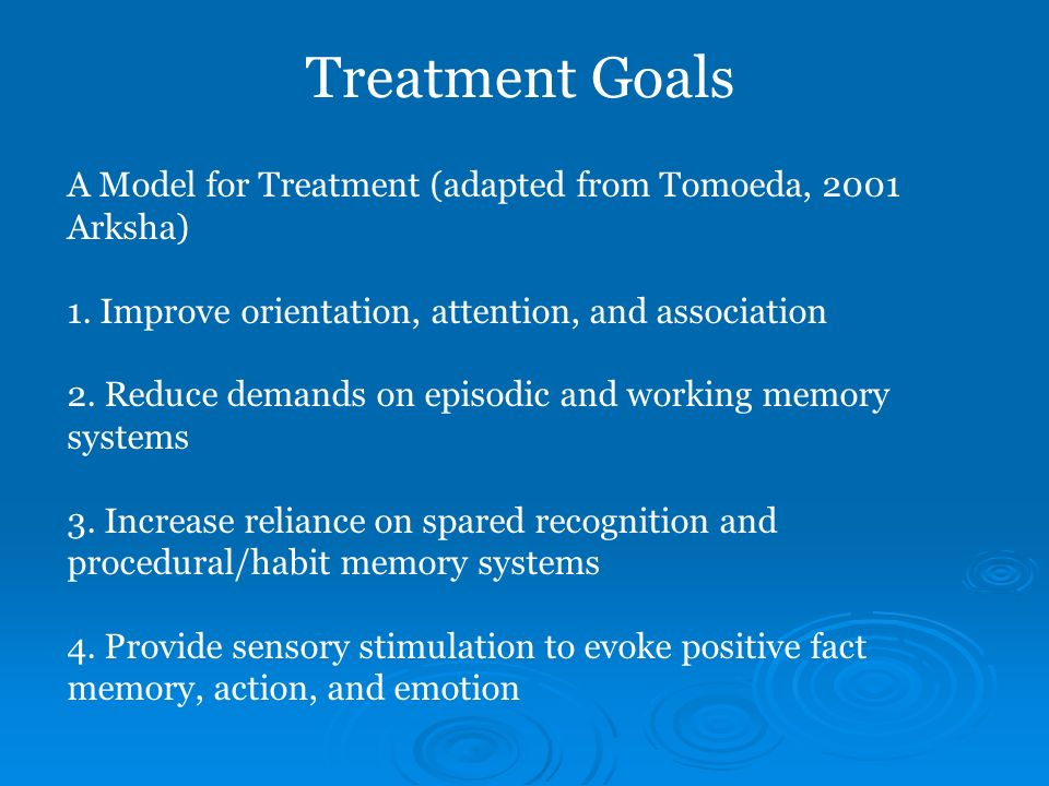 Treatment Goals A Model for Treatment (adapted from Tomoeda, 2001 Arksha) 1. Improve orientation, attention, and association.