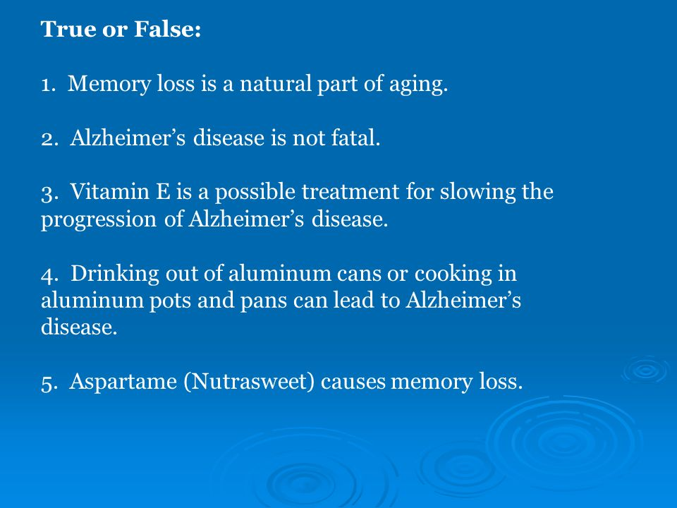 True or False: 1. Memory loss is a natural part of aging. 2. Alzheimer's disease is not fatal.