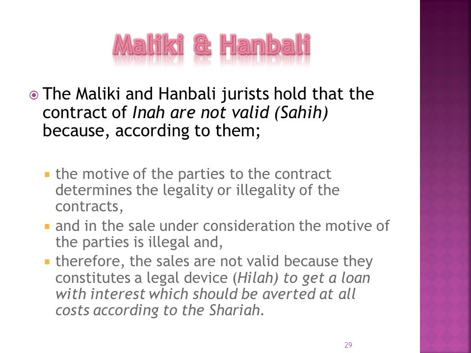 Maliki & Hanbali The Maliki and Hanbali jurists hold that the contract of Inah are not valid (Sahih) because, according to them;