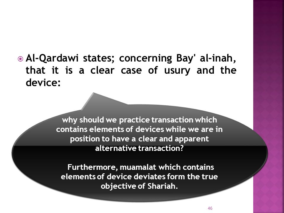 Al-Qardawi states; concerning Bay al-inah, that it is a clear case of usury and the device: