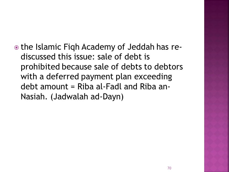 the Islamic Fiqh Academy of Jeddah has re- discussed this issue: sale of debt is prohibited because sale of debts to debtors with a deferred payment plan exceeding debt amount = Riba al-Fadl and Riba an- Nasiah.