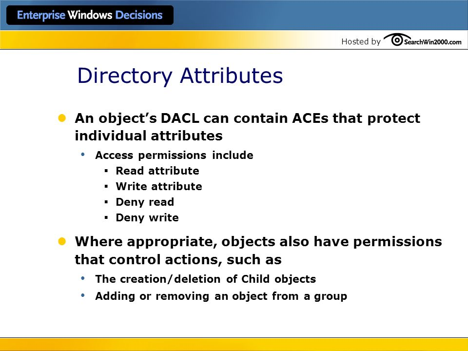 Directory Attributes An object's DACL can contain ACEs that protect individual attributes. Access permissions include.