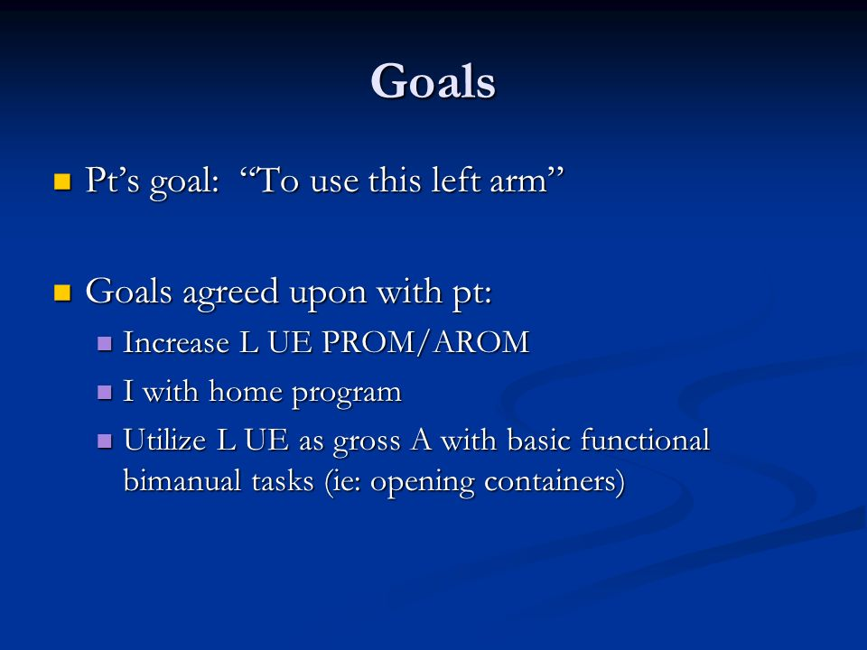 Goals Pt's goal: To use this left arm Goals agreed upon with pt: