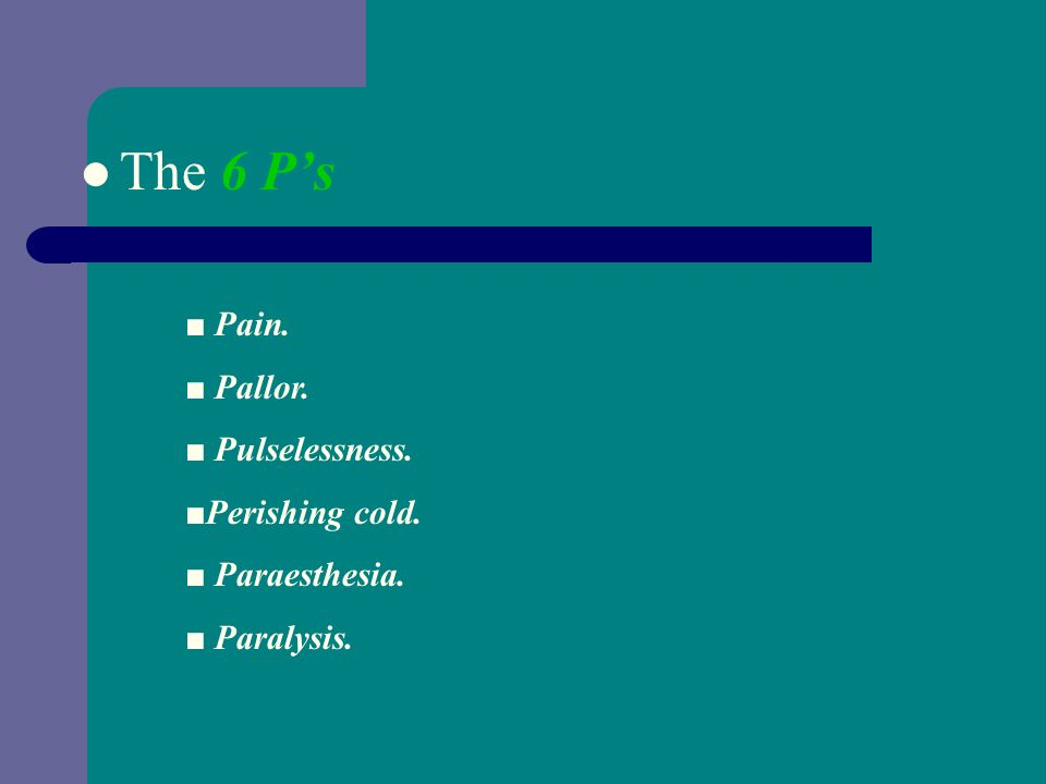 The 6 P's : Clinical Features ■ Pain. ■ Pallor. ■ Pulselessness.