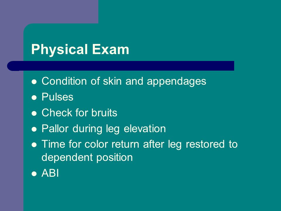 Physical Exam Condition of skin and appendages Pulses Check for bruits