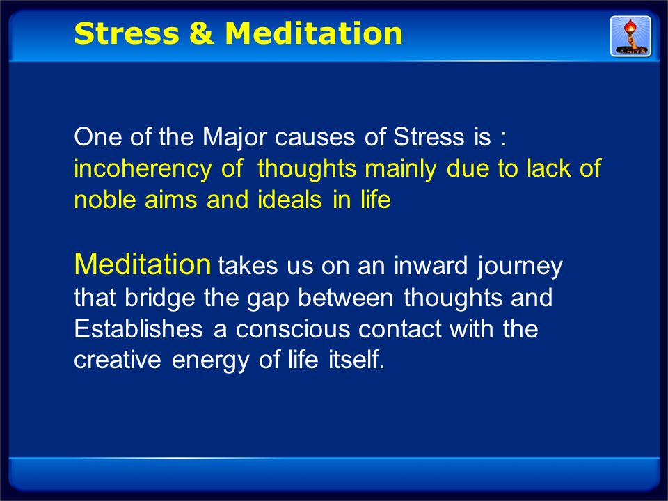 Stress & Meditation One of the Major causes of Stress is : incoherency of thoughts mainly due to lack of noble aims and ideals in life.