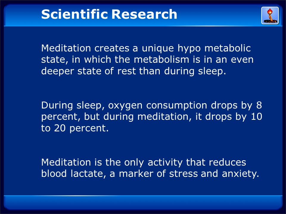 Scientific Research Meditation creates a unique hypo metabolic state, in which the metabolism is in an even deeper state of rest than during sleep.