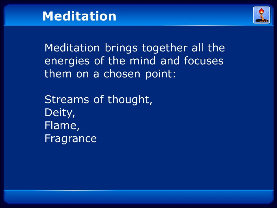 Meditation Meditation brings together all the energies of the mind and focuses them on a chosen point: