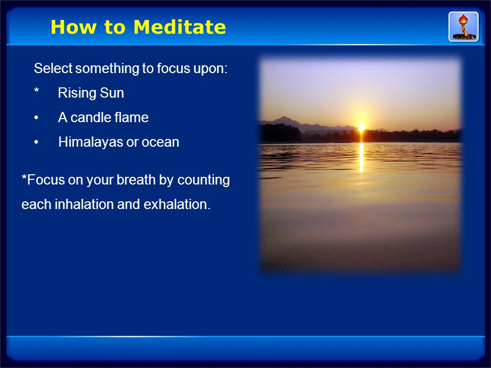 How to Meditate Select something to focus upon: * Rising Sun