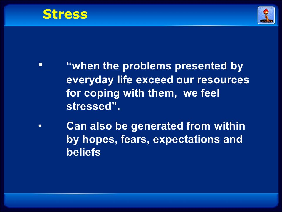 Stress when the problems presented by everyday life exceed our resources for coping with them, we feel stressed .