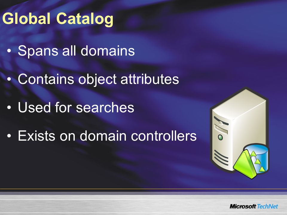 Global Catalog Spans all domains Contains object attributes