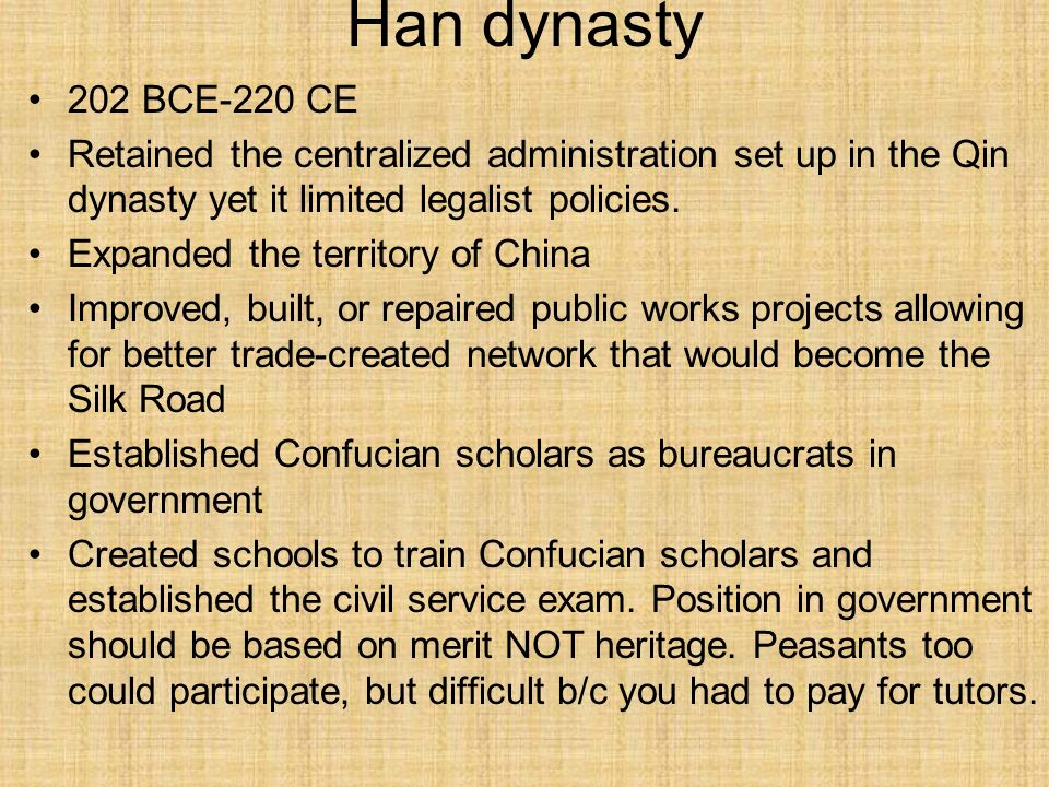 Han dynasty 202 BCE-220 CE. Retained the centralized administration set up in the Qin dynasty yet it limited legalist policies.