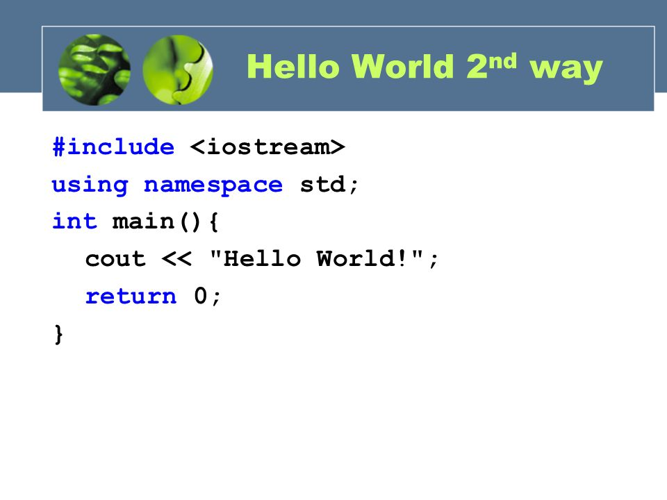 Hello World 2nd way #include <iostream> using namespace std; int main(){ cout << Hello World! ; return 0; }