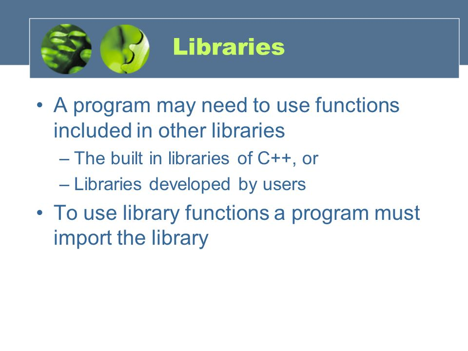 Libraries A program may need to use functions included in other libraries. The built in libraries of C++, or.