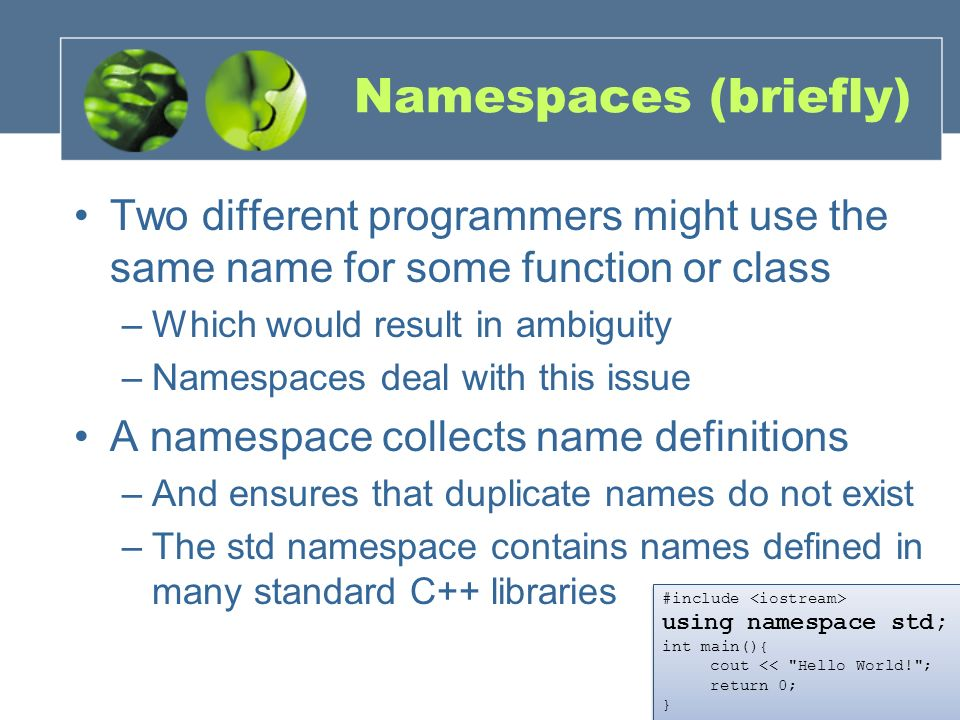 Namespaces (briefly) Two different programmers might use the same name for some function or class. Which would result in ambiguity.