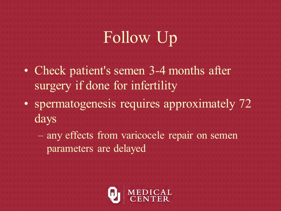 Follow Up Check patient s semen 3-4 months after surgery if done for infertility. spermatogenesis requires approximately 72 days.
