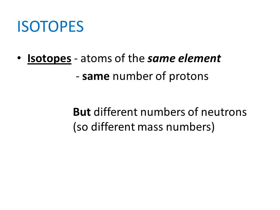 ISOTOPES Isotopes - atoms of the same element - same number of protons
