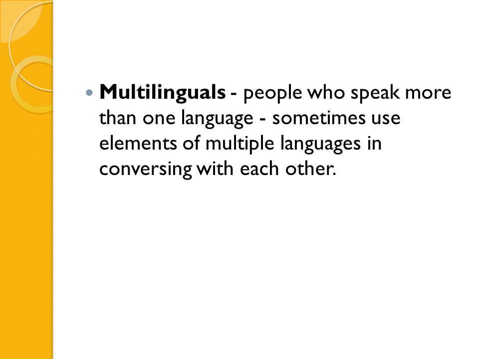 Multilinguals - people who speak more than one language - sometimes use elements of multiple languages in conversing with each other.