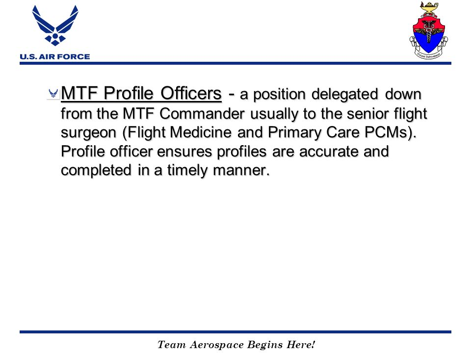 MTF Profile Officers - a position delegated down from the MTF Commander usually to the senior flight surgeon (Flight Medicine and Primary Care PCMs).