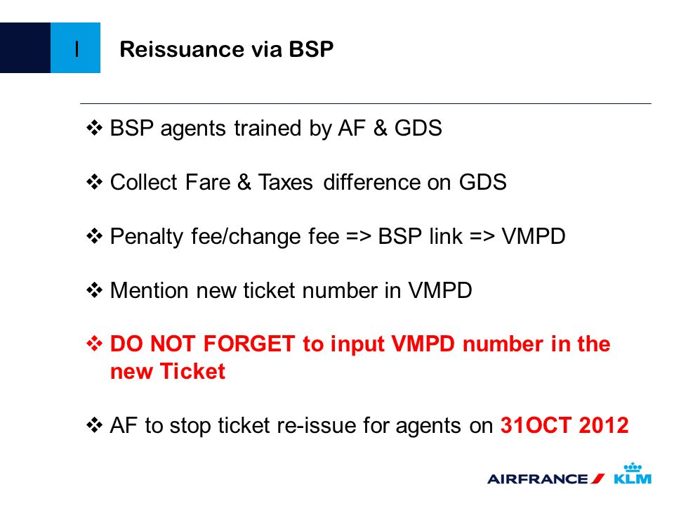 Reissuance via BSP I. BSP agents trained by AF & GDS. Collect Fare & Taxes difference on GDS. Penalty fee/change fee => BSP link => VMPD.
