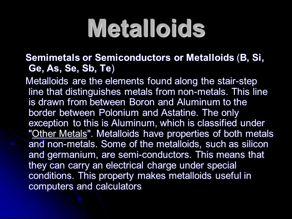 Metalloids Semimetals or Semiconductors or Metalloids (B, Si, Ge, As, Se, Sb, Te)
