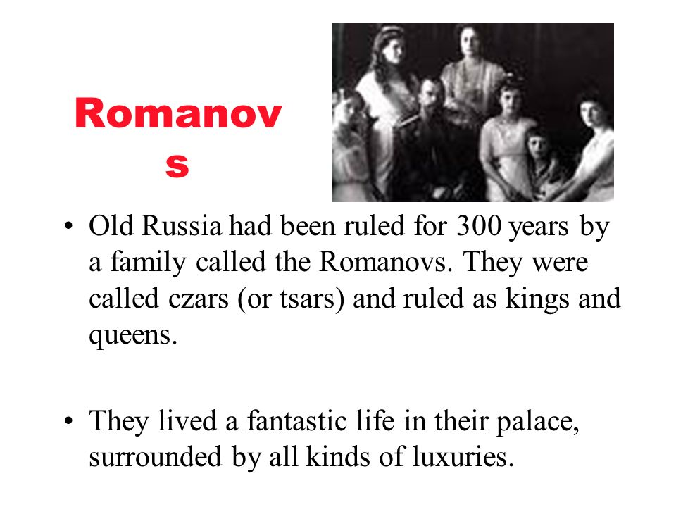 Romanovs Old Russia had been ruled for 300 years by a family called the Romanovs. They were called czars (or tsars) and ruled as kings and queens.