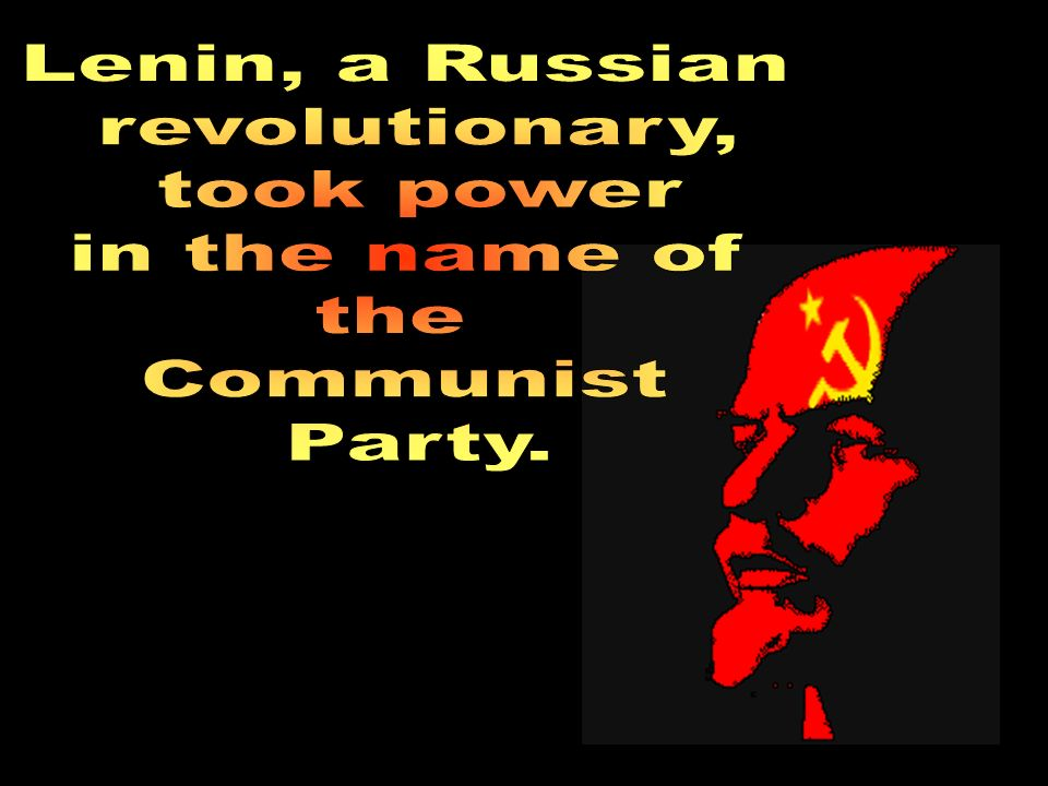 Lenin, a Russian revolutionary, took power in the name of the Communist Party.