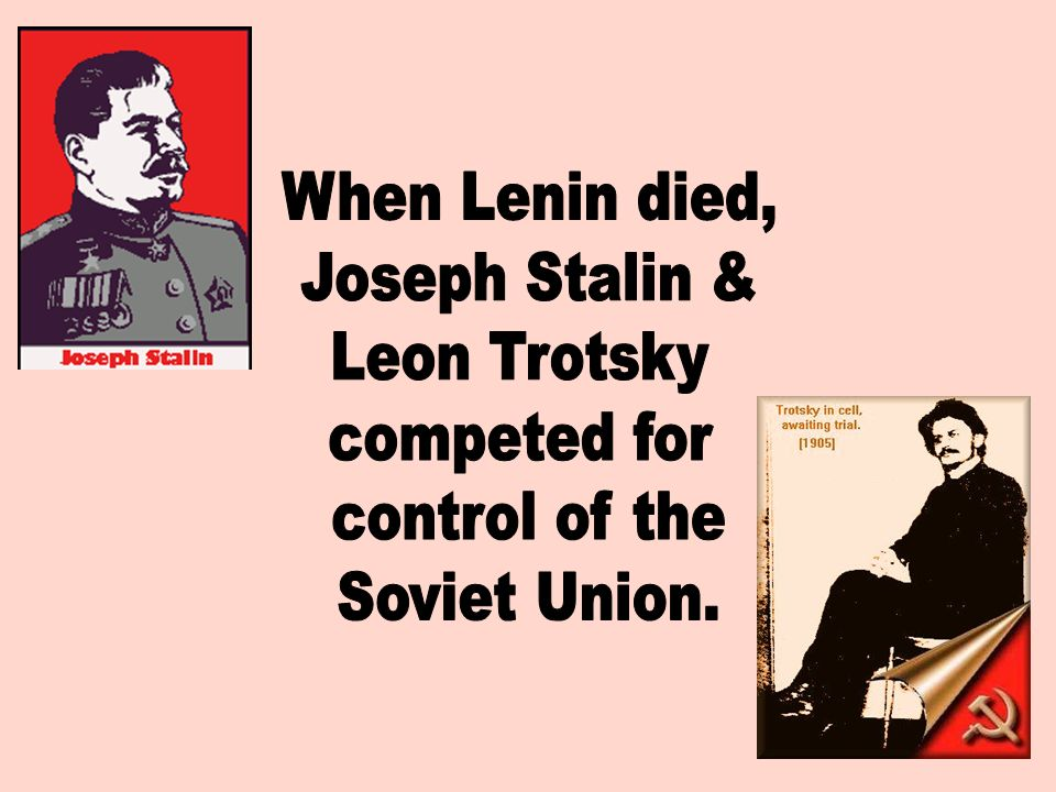 When Lenin died, Joseph Stalin & Leon Trotsky competed for control of the Soviet Union.