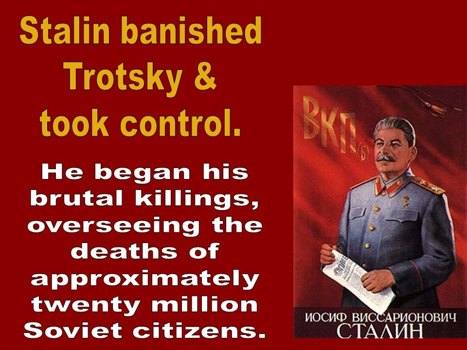 Stalin banished Trotsky & took control. He began his. brutal killings, overseeing the. deaths of.