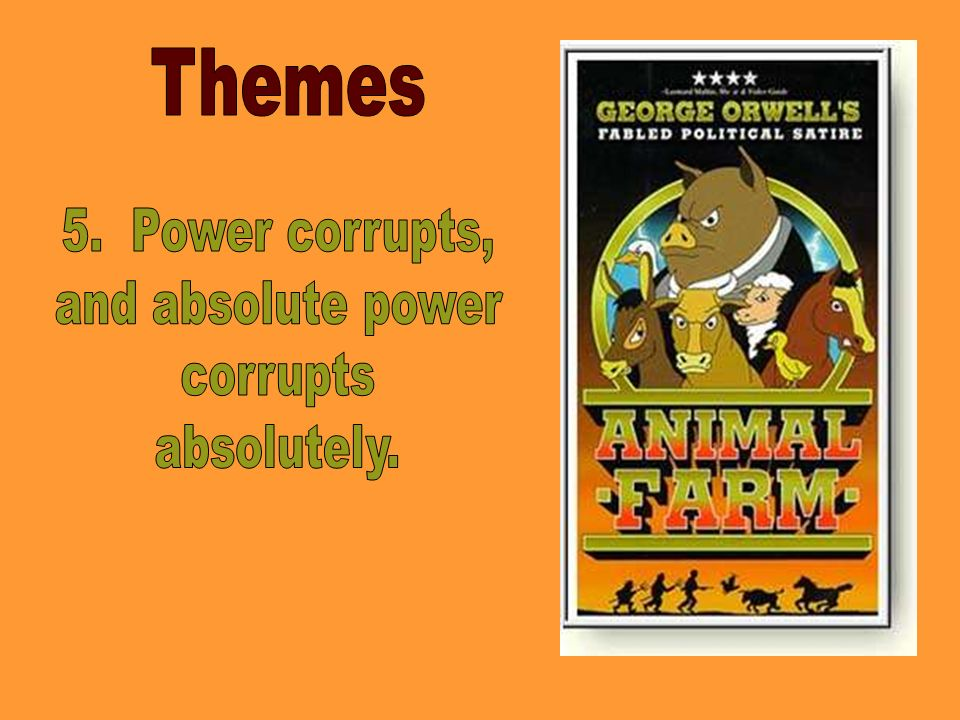 Themes 5. Power corrupts, and absolute power corrupts absolutely.
