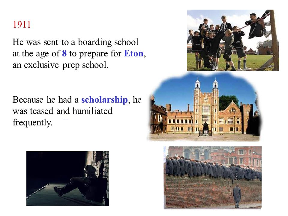 1911 He was sent to a boarding school at the age of 8 to prepare for Eton, an exclusive prep school.