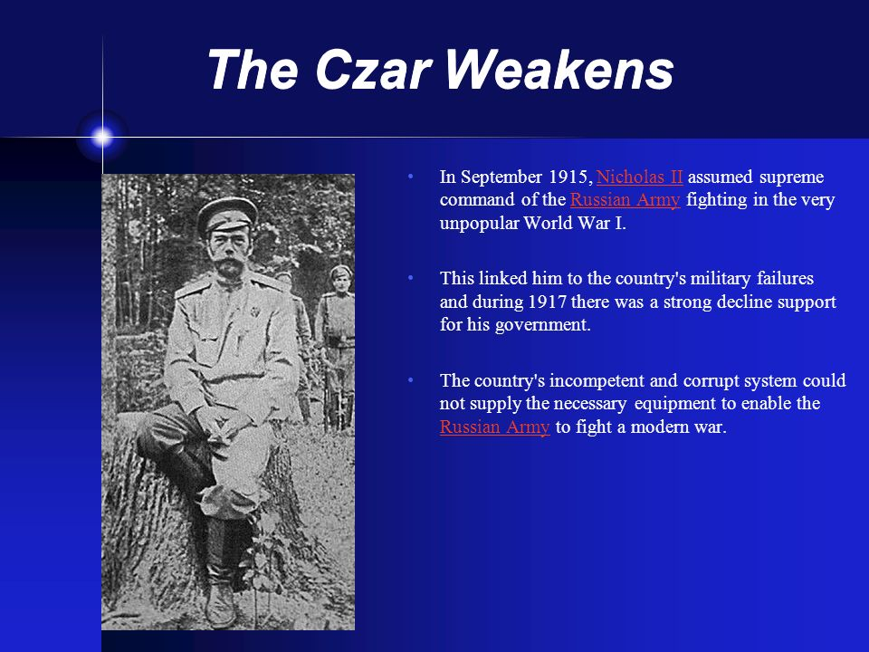 The Czar Weakens In September 1915, Nicholas II assumed supreme command of the Russian Army fighting in the very unpopular World War I.