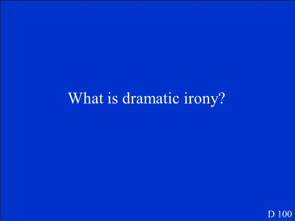 What is dramatic irony D 100